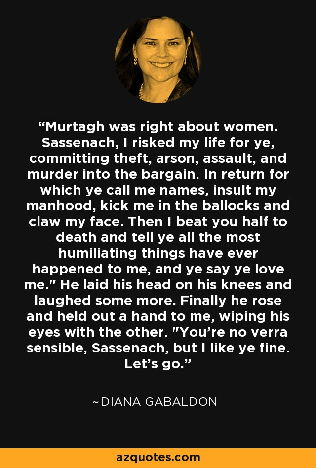 Murtagh was right about women. Sassenach, I risked my life for ye, committing theft, arson, assault, and murder into the bargain. In return for which ye call me names, insult my manhood, kick me in the ballocks and claw my face. Then I beat you half to death and tell ye all the most humiliating things have ever happened to me, and ye say ye love me.
