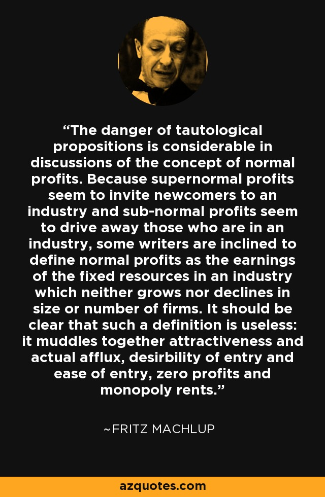 The danger of tautological propositions is considerable in discussions of the concept of normal profits. Because supernormal profits seem to invite newcomers to an industry and sub-normal profits seem to drive away those who are in an industry, some writers are inclined to define normal profits as the earnings of the fixed resources in an industry which neither grows nor declines in size or number of firms. It should be clear that such a definition is useless: it muddles together attractiveness and actual afflux, desirbility of entry and ease of entry, zero profits and monopoly rents. - Fritz Machlup