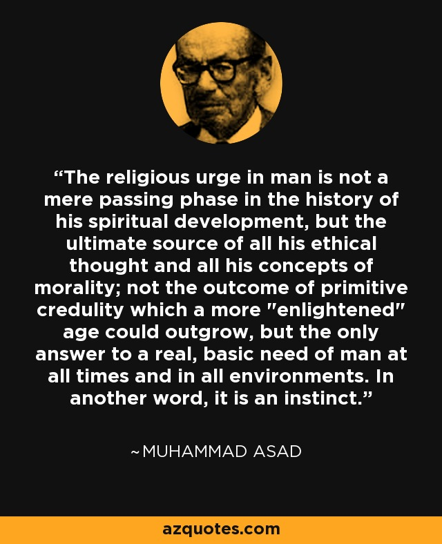 The religious urge in man is not a mere passing phase in the history of his spiritual development, but the ultimate source of all his ethical thought and all his concepts of morality; not the outcome of primitive credulity which a more