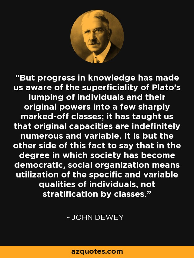 But progress in knowledge has made us aware of the superficiality of Plato's lumping of individuals and their original powers into a few sharply marked-off classes; it has taught us that original capacities are indefinitely numerous and variable. It is but the other side of this fact to say that in the degree in which society has become democratic, social organization means utilization of the specific and variable qualities of individuals, not stratification by classes. - John Dewey