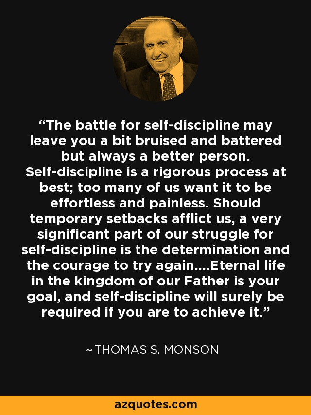 The battle for self-discipline may leave you a bit bruised and battered but always a better person. Self-discipline is a rigorous process at best; too many of us want it to be effortless and painless. Should temporary setbacks afflict us, a very significant part of our struggle for self-discipline is the determination and the courage to try again....Eternal life in the kingdom of our Father is your goal, and self-discipline will surely be required if you are to achieve it. - Thomas S. Monson