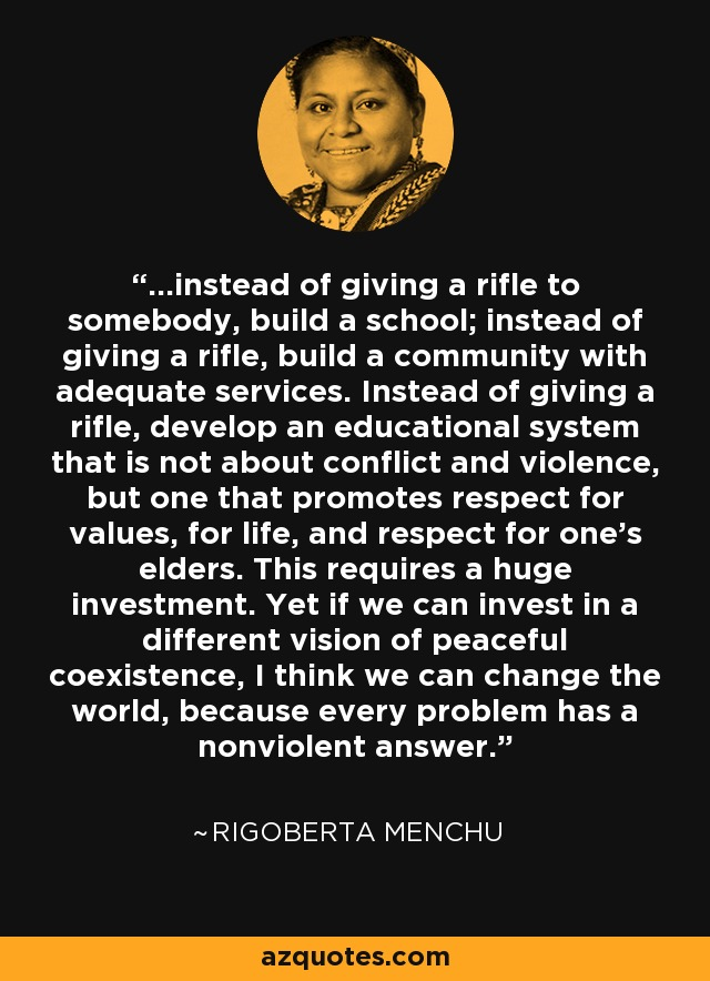 ...instead of giving a rifle to somebody, build a school; instead of giving a rifle, build a community with adequate services. Instead of giving a rifle, develop an educational system that is not about conflict and violence, but one that promotes respect for values, for life, and respect for one's elders. This requires a huge investment. Yet if we can invest in a different vision of peaceful coexistence, I think we can change the world, because every problem has a nonviolent answer. - Rigoberta Menchu