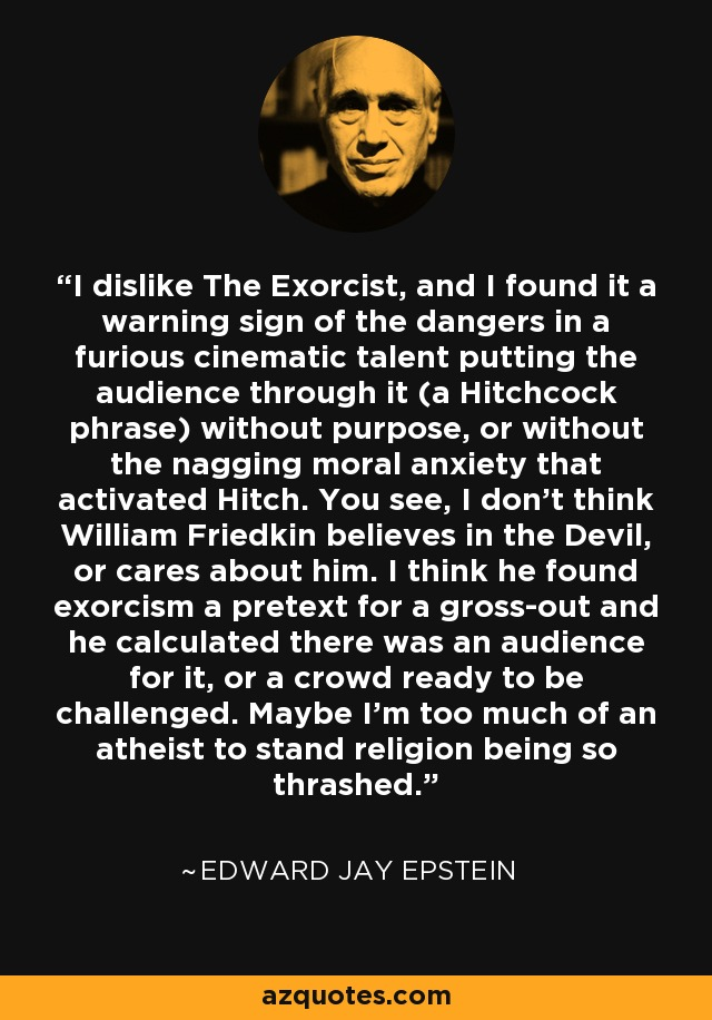 I dislike The Exorcist, and I found it a warning sign of the dangers in a furious cinematic talent putting the audience through it (a Hitchcock phrase) without purpose, or without the nagging moral anxiety that activated Hitch. You see, I don't think William Friedkin believes in the Devil, or cares about him. I think he found exorcism a pretext for a gross-out and he calculated there was an audience for it, or a crowd ready to be challenged. Maybe I'm too much of an atheist to stand religion being so thrashed. - Edward Jay Epstein