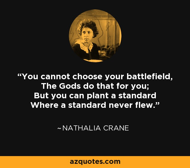 You cannot choose your battlefield, The Gods do that for you; But you can plant a standard Where a standard never flew. - Nathalia Crane