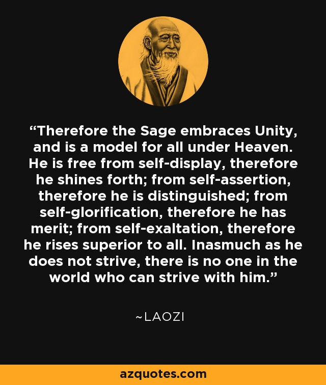 Therefore the Sage embraces Unity, and is a model for all under Heaven. He is free from self-display, therefore he shines forth; from self-assertion, therefore he is distinguished; from self-glorification, therefore he has merit; from self-exaltation, therefore he rises superior to all. Inasmuch as he does not strive, there is no one in the world who can strive with him. - Laozi