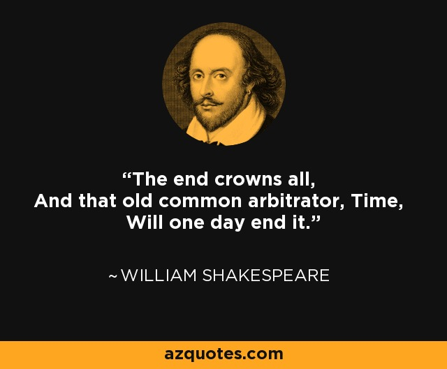 The end crowns all, And that old common arbitrator, Time, Will one day end it. - William Shakespeare