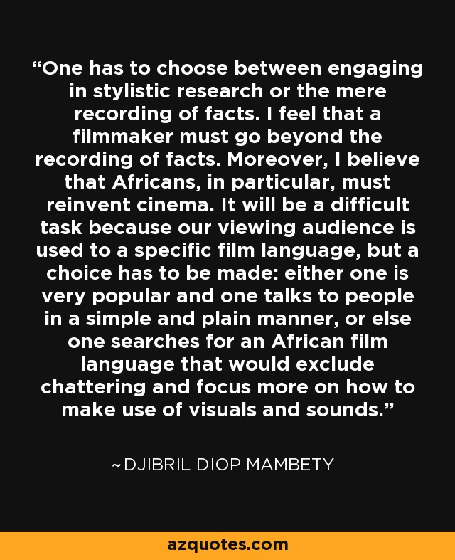 One has to choose between engaging in stylistic research or the mere recording of facts. I feel that a filmmaker must go beyond the recording of facts. Moreover, I believe that Africans, in particular, must reinvent cinema. It will be a difficult task because our viewing audience is used to a specific film language, but a choice has to be made: either one is very popular and one talks to people in a simple and plain manner, or else one searches for an African film language that would exclude chattering and focus more on how to make use of visuals and sounds. - Djibril Diop Mambety