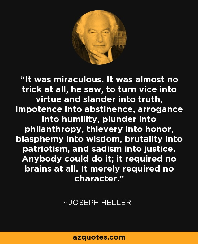 It was miraculous. It was almost no trick at all, he saw, to turn vice into virtue and slander into truth, impotence into abstinence, arrogance into humility, plunder into philanthropy, thievery into honor, blasphemy into wisdom, brutality into patriotism, and sadism into justice. Anybody could do it; it required no brains at all. It merely required no character. - Joseph Heller