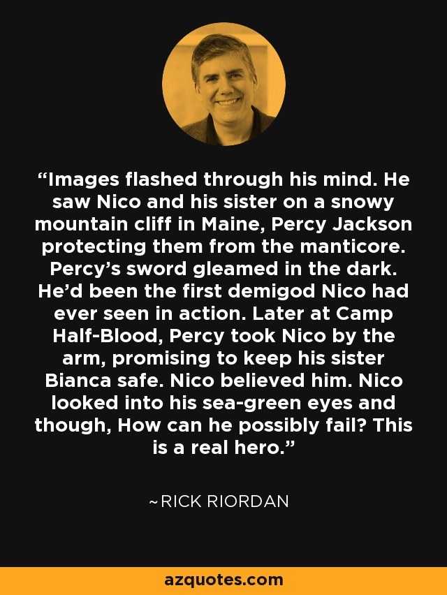 Images flashed through his mind. He saw Nico and his sister on a snowy mountain cliff in Maine, Percy Jackson protecting them from the manticore. Percy's sword gleamed in the dark. He'd been the first demigod Nico had ever seen in action. Later at Camp Half-Blood, Percy took Nico by the arm, promising to keep his sister Bianca safe. Nico believed him. Nico looked into his sea-green eyes and though, How can he possibly fail? This is a real hero. - Rick Riordan