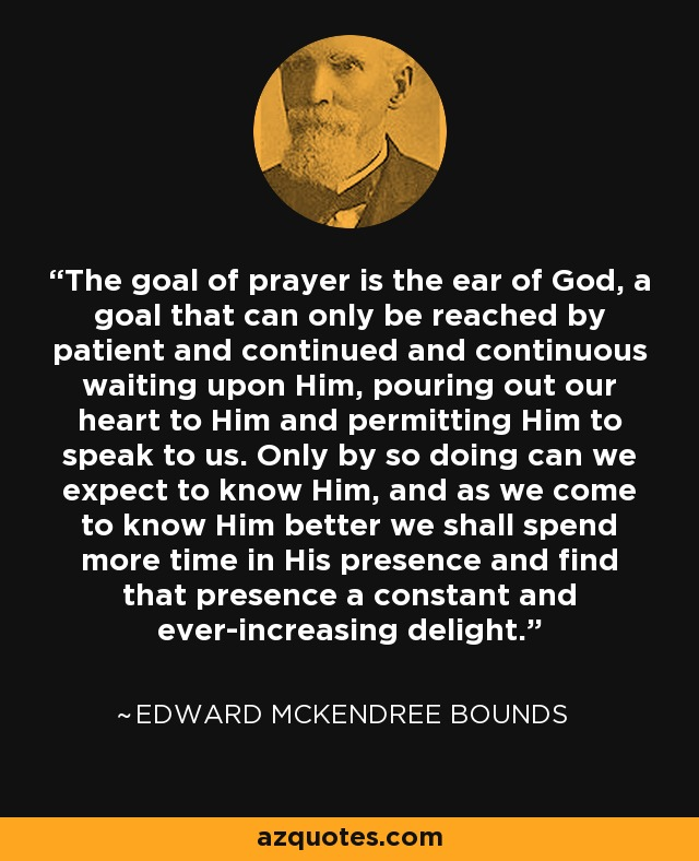 The goal of prayer is the ear of God, a goal that can only be reached by patient and continued and continuous waiting upon Him, pouring out our heart to Him and permitting Him to speak to us. Only by so doing can we expect to know Him, and as we come to know Him better we shall spend more time in His presence and find that presence a constant and ever-increasing delight. - Edward McKendree Bounds