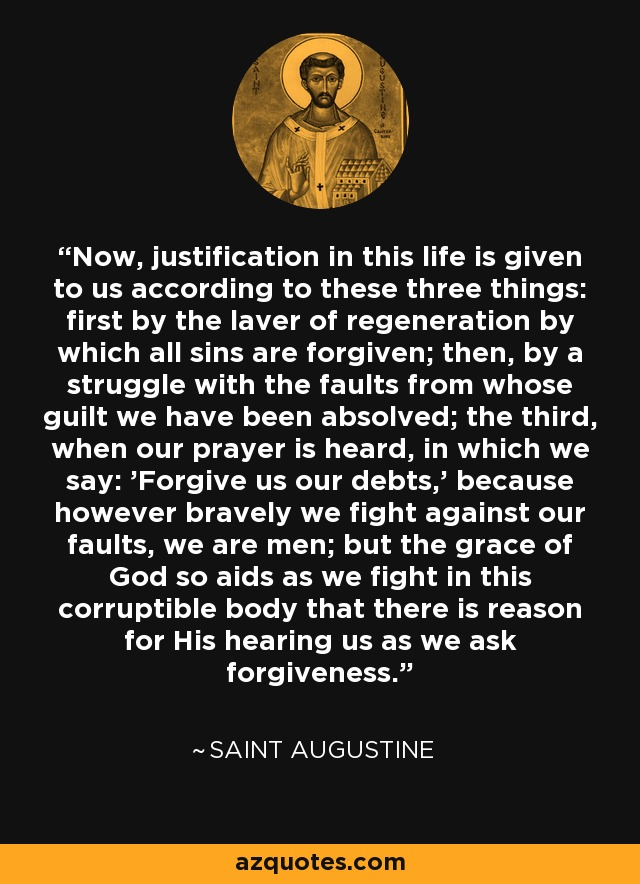 Now, justification in this life is given to us according to these three things: first by the laver of regeneration by which all sins are forgiven; then, by a struggle with the faults from whose guilt we have been absolved; the third, when our prayer is heard, in which we say: 'Forgive us our debts,' because however bravely we fight against our faults, we are men; but the grace of God so aids as we fight in this corruptible body that there is reason for His hearing us as we ask forgiveness. - Saint Augustine
