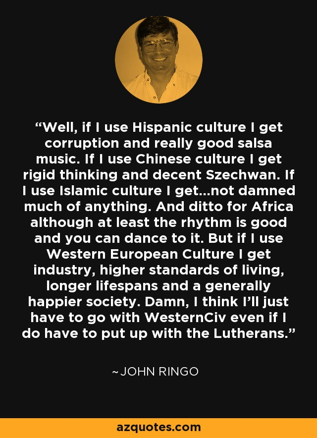 Well, if I use Hispanic culture I get corruption and really good salsa music. If I use Chinese culture I get rigid thinking and decent Szechwan. If I use Islamic culture I get...not damned much of anything. And ditto for Africa although at least the rhythm is good and you can dance to it. But if I use Western European Culture I get industry, higher standards of living, longer lifespans and a generally happier society. Damn, I think I'll just have to go with WesternCiv even if I do have to put up with the Lutherans. - John Ringo