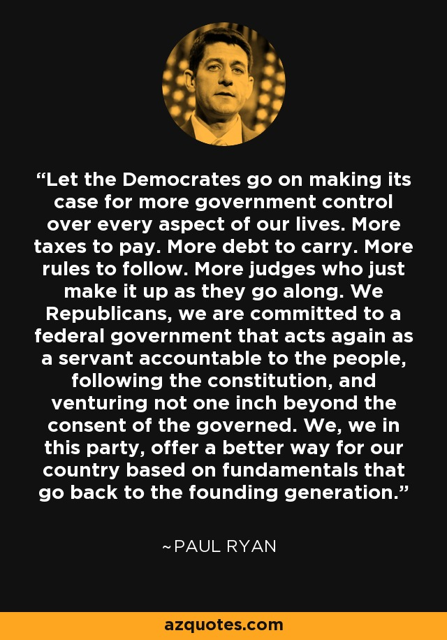 Let the Democrates go on making its case for more government control over every aspect of our lives. More taxes to pay. More debt to carry. More rules to follow. More judges who just make it up as they go along. We Republicans, we are committed to a federal government that acts again as a servant accountable to the people, following the constitution, and venturing not one inch beyond the consent of the governed. We, we in this party, offer a better way for our country based on fundamentals that go back to the founding generation. - Paul Ryan