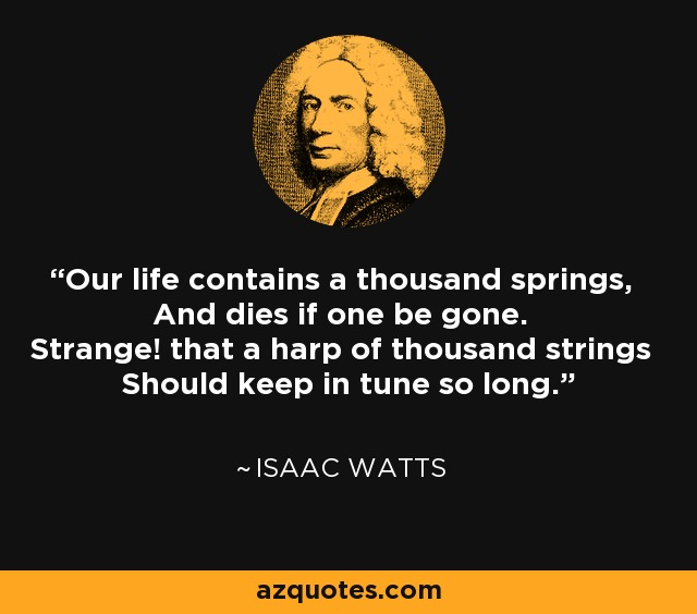 Our life contains a thousand springs, And dies if one be gone. Strange! that a harp of thousand strings Should keep in tune so long. - Isaac Watts