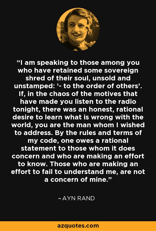 I am speaking to those among you who have retained some sovereign shred of their soul, unsold and unstamped: '- to the order of others'. If, in the chaos of the motives that have made you listen to the radio tonight, there was an honest, rational desire to learn what is wrong with the world, you are the man whom I wished to address. By the rules and terms of my code, one owes a rational statement to those whom it does concern and who are making an effort to know. Those who are making an effort to fail to understand me, are not a concern of mine. - Ayn Rand