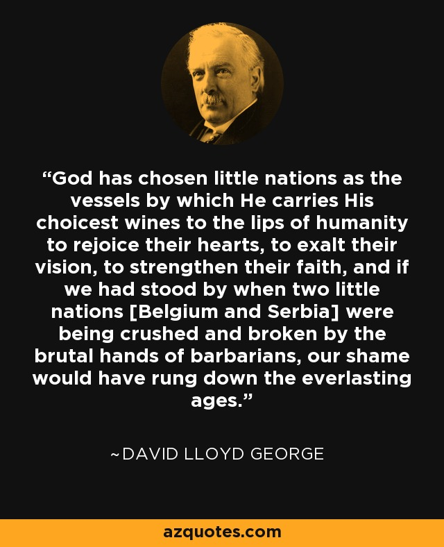 God has chosen little nations as the vessels by which He carries His choicest wines to the lips of humanity to rejoice their hearts, to exalt their vision, to strengthen their faith, and if we had stood by when two little nations [Belgium and Serbia] were being crushed and broken by the brutal hands of barbarians, our shame would have rung down the everlasting ages. - David Lloyd George