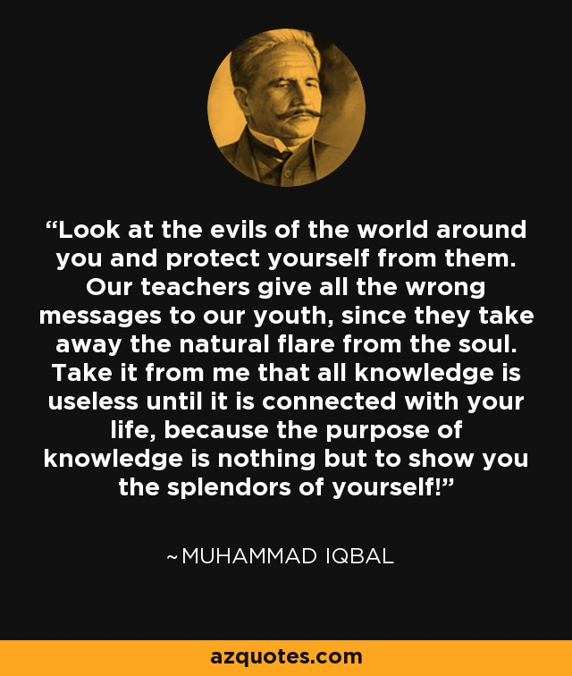 Look at the evils of the world around you and protect yourself from them. Our teachers give all the wrong messages to our youth, since they take away the natural flare from the soul. Take it from me that all knowledge is useless until it is connected with your life, because the purpose of knowledge is nothing but to show you the splendors of yourself! - Muhammad Iqbal