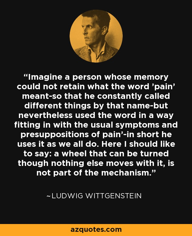 'Imagine a person whose memory could not retain what the word 'pain' meant-so that he constantly called different things by that name-but nevertheless used the word in a way fitting in with the usual symptoms and presuppositions of pain'-in short he uses it as we all do. Here I should like to say: a wheel that can be turned though nothing else moves with it, is not part of the mechanism. - Ludwig Wittgenstein