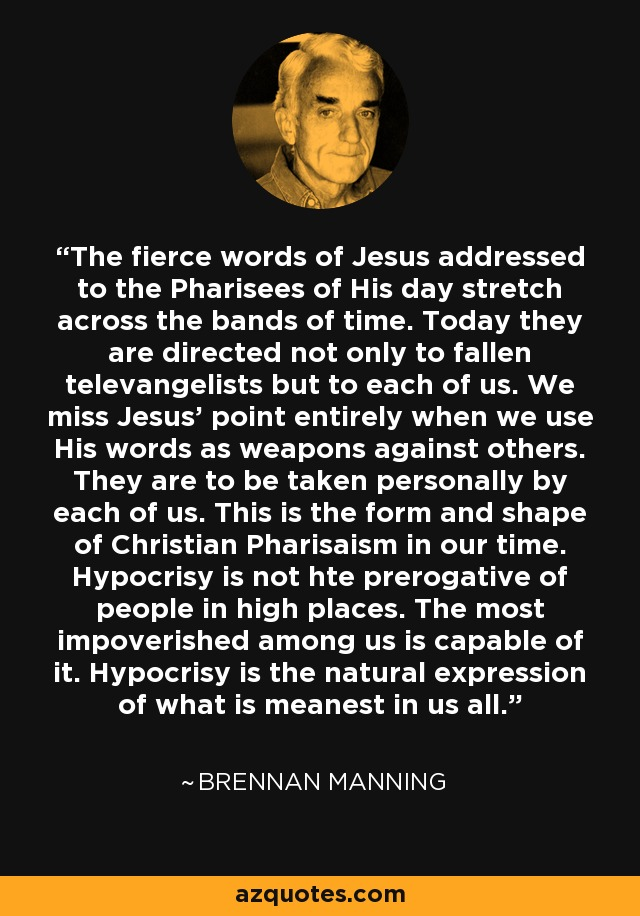 The fierce words of Jesus addressed to the Pharisees of His day stretch across the bands of time. Today they are directed not only to fallen televangelists but to each of us. We miss Jesus' point entirely when we use His words as weapons against others. They are to be taken personally by each of us. This is the form and shape of Christian Pharisaism in our time. Hypocrisy is not hte prerogative of people in high places. The most impoverished among us is capable of it. Hypocrisy is the natural expression of what is meanest in us all. - Brennan Manning