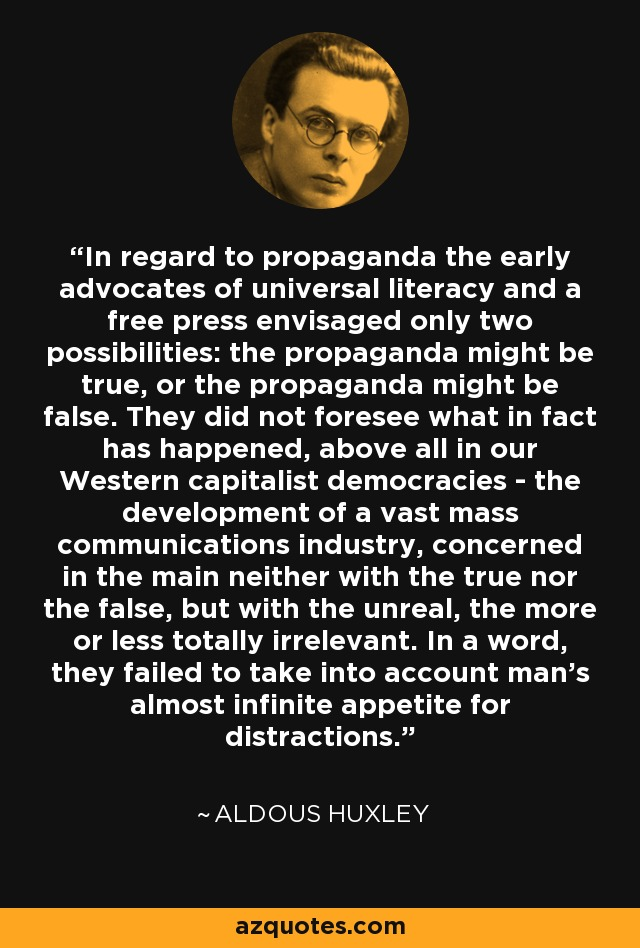 In regard to propaganda the early advocates of universal literacy and a free press envisaged only two possibilities: the propaganda might be true, or the propaganda might be false. They did not foresee what in fact has happened, above all in our Western capitalist democracies - the development of a vast mass communications industry, concerned in the main neither with the true nor the false, but with the unreal, the more or less totally irrelevant. In a word, they failed to take into account man's almost infinite appetite for distractions. - Aldous Huxley
