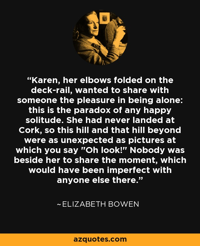 Karen, her elbows folded on the deck-rail, wanted to share with someone the pleasure in being alone: this is the paradox of any happy solitude. She had never landed at Cork, so this hill and that hill beyond were as unexpected as pictures at which you say
