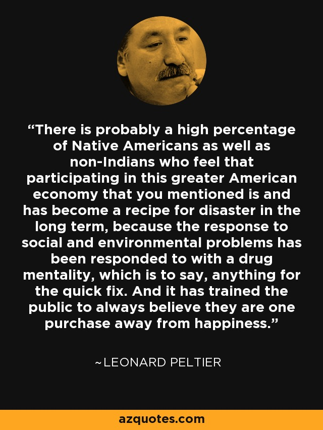 There is probably a high percentage of Native Americans as well as non-Indians who feel that participating in this greater American economy that you mentioned is and has become a recipe for disaster in the long term, because the response to social and environmental problems has been responded to with a drug mentality, which is to say, anything for the quick fix. And it has trained the public to always believe they are one purchase away from happiness. - Leonard Peltier