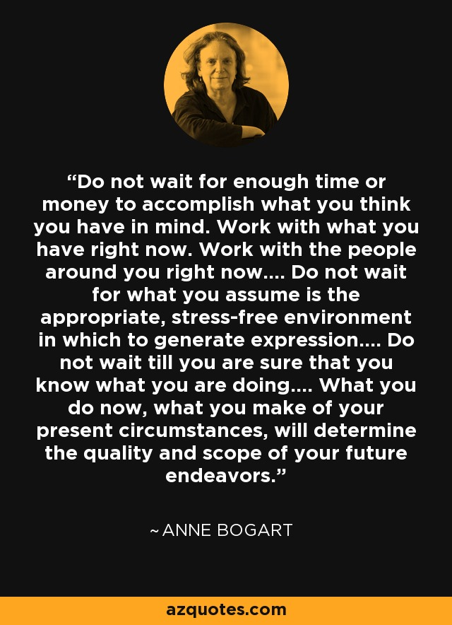 Do not wait for enough time or money to accomplish what you think you have in mind. Work with what you have right now. Work with the people around you right now…. Do not wait for what you assume is the appropriate, stress-free environment in which to generate expression…. Do not wait till you are sure that you know what you are doing…. What you do now, what you make of your present circumstances, will determine the quality and scope of your future endeavors. - Anne Bogart