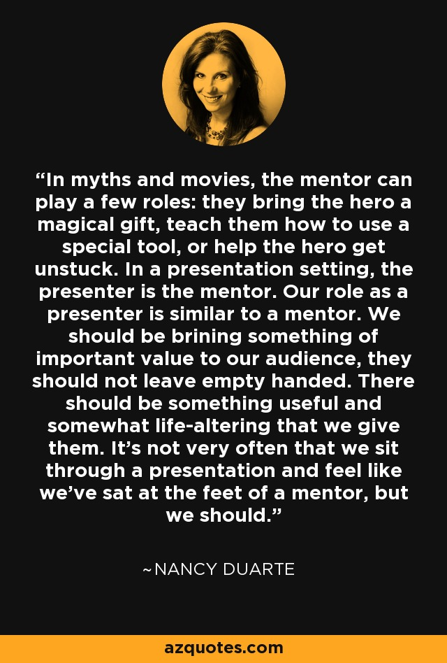 In myths and movies, the mentor can play a few roles: they bring the hero a magical gift, teach them how to use a special tool, or help the hero get unstuck. In a presentation setting, the presenter is the mentor. Our role as a presenter is similar to a mentor. We should be brining something of important value to our audience, they should not leave empty handed. There should be something useful and somewhat life-altering that we give them. It's not very often that we sit through a presentation and feel like we've sat at the feet of a mentor, but we should. - Nancy Duarte