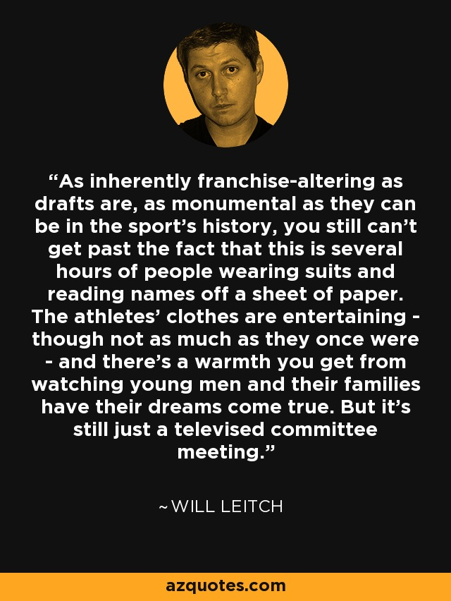 As inherently franchise-altering as drafts are, as monumental as they can be in the sport's history, you still can't get past the fact that this is several hours of people wearing suits and reading names off a sheet of paper. The athletes' clothes are entertaining - though not as much as they once were - and there's a warmth you get from watching young men and their families have their dreams come true. But it's still just a televised committee meeting. - Will Leitch