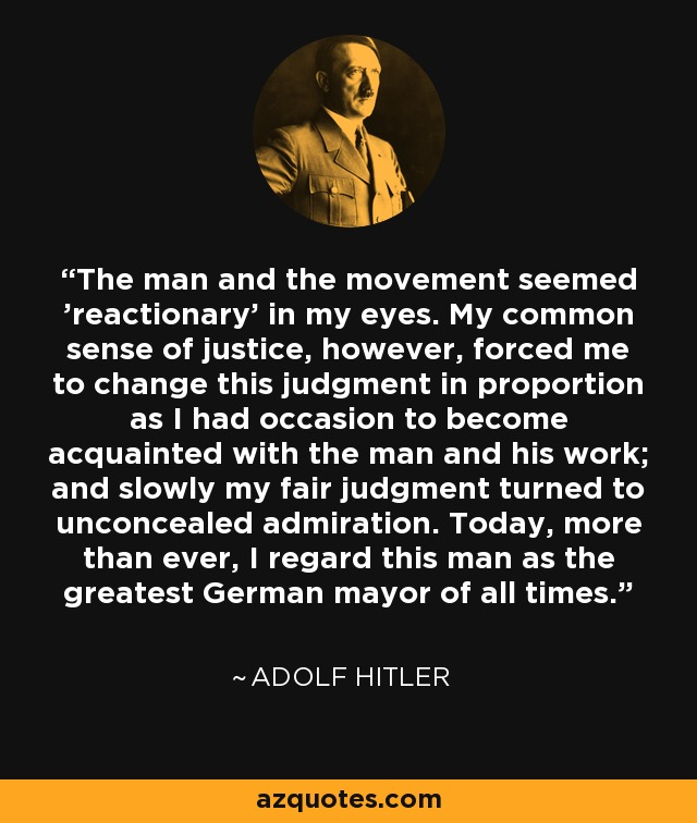 The man and the movement seemed 'reactionary' in my eyes. My common sense of justice, however, forced me to change this judgment in proportion as I had occasion to become acquainted with the man and his work; and slowly my fair judgment turned to unconcealed admiration. Today, more than ever, I regard this man as the greatest German mayor of all times. - Adolf Hitler