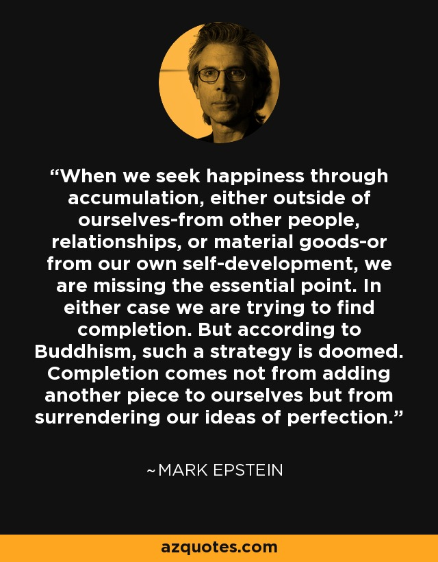 When we seek happiness through accumulation, either outside of ourselves-from other people, relationships, or material goods-or from our own self-development, we are missing the essential point. In either case we are trying to find completion. But according to Buddhism, such a strategy is doomed. Completion comes not from adding another piece to ourselves but from surrendering our ideas of perfection. - Mark Epstein