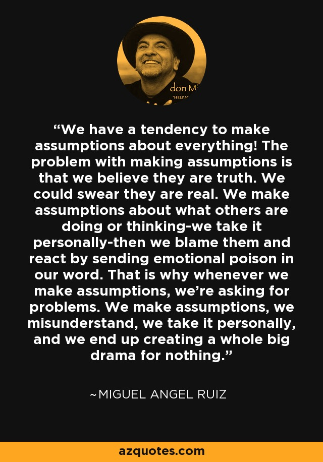 We have a tendency to make assumptions about everything! The problem with making assumptions is that we believe they are truth. We could swear they are real. We make assumptions about what others are doing or thinking-we take it personally-then we blame them and react by sending emotional poison in our word. That is why whenever we make assumptions, we're asking for problems. We make assumptions, we misunderstand, we take it personally, and we end up creating a whole big drama for nothing. - Miguel Angel Ruiz