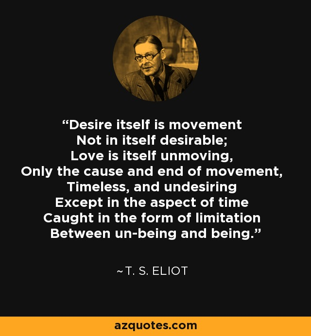 Desire itself is movement Not in itself desirable; Love is itself unmoving, Only the cause and end of movement, Timeless, and undesiring Except in the aspect of time Caught in the form of limitation Between un-being and being. - T. S. Eliot
