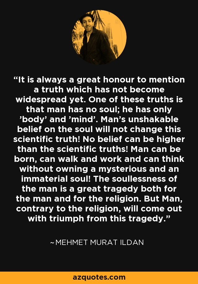 It is always a great honour to mention a truth which has not become widespread yet. One of these truths is that man has no soul; he has only 'body' and 'mind'. Man's unshakable belief on the soul will not change this scientific truth! No belief can be higher than the scientific truths! Man can be born, can walk and work and can think without owning a mysterious and an immaterial soul! The soullessness of the man is a great tragedy both for the man and for the religion. But Man, contrary to the religion, will come out with triumph from this tragedy. - Mehmet Murat Ildan