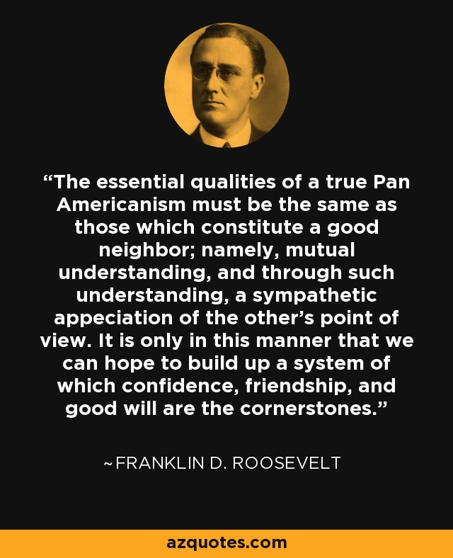 The essential qualities of a true Pan Americanism must be the same as those which constitute a good neighbor; namely, mutual understanding, and through such understanding, a sympathetic appeciation of the other's point of view. It is only in this manner that we can hope to build up a system of which confidence, friendship, and good will are the cornerstones. - Franklin D. Roosevelt