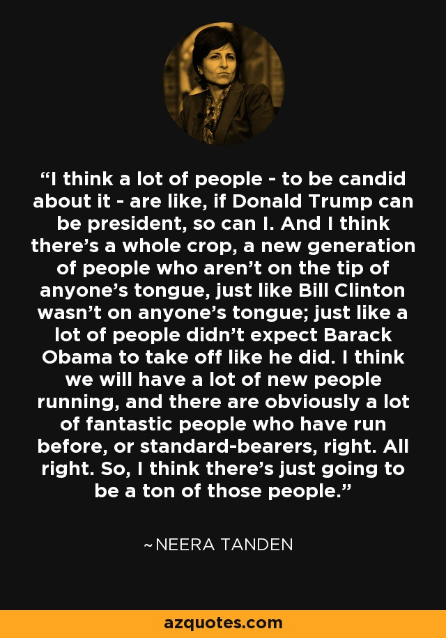 I think a lot of people - to be candid about it - are like, if Donald Trump can be president, so can I. And I think there's a whole crop, a new generation of people who aren't on the tip of anyone's tongue, just like Bill Clinton wasn't on anyone's tongue; just like a lot of people didn't expect Barack Obama to take off like he did. I think we will have a lot of new people running, and there are obviously a lot of fantastic people who have run before, or standard-bearers, right. All right. So, I think there's just going to be a ton of those people. - Neera Tanden