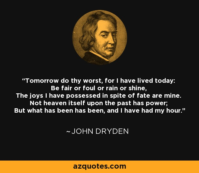 Tomorrow do thy worst, for I have lived today: Be fair or foul or rain or shine, The joys I have possessed in spite of fate are mine. Not heaven itself upon the past has power; But what has been has been, and I have had my hour. - John Dryden