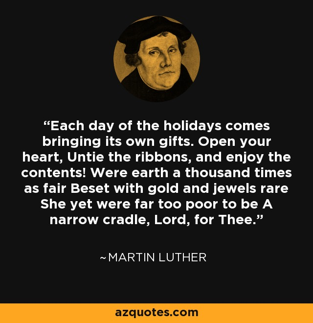 Each day of the holidays comes bringing its own gifts. Open your heart, Untie the ribbons, and enjoy the contents! Were earth a thousand times as fair Beset with gold and jewels rare She yet were far too poor to be A narrow cradle, Lord, for Thee. - Martin Luther