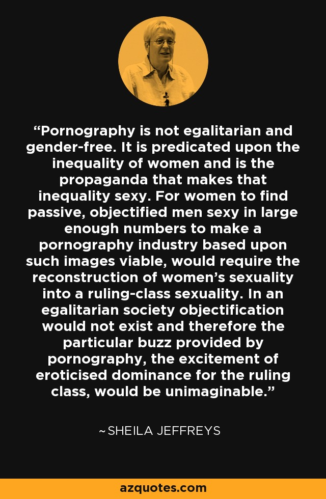 Pornography is not egalitarian and gender-free. It is predicated upon the inequality of women and is the propaganda that makes that inequality sexy. For women to find passive, objectified men sexy in large enough numbers to make a pornography industry based upon such images viable, would require the reconstruction of women's sexuality into a ruling-class sexuality. In an egalitarian society objectification would not exist and therefore the particular buzz provided by pornography, the excitement of eroticised dominance for the ruling class, would be unimaginable. - Sheila Jeffreys