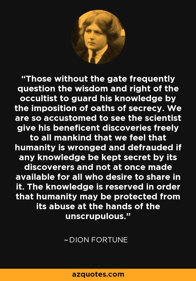 Those without the gate frequently question the wisdom and right of the occultist to guard his knowledge by the imposition of oaths of secrecy. We are so accustomed to see the scientist give his beneficent discoveries freely to all mankind that we feel that humanity is wronged and defrauded if any knowledge be kept secret by its discoverers and not at once made available for all who desire to share in it. The knowledge is reserved in order that humanity may be protected from its abuse at the hands of the unscrupulous. - Dion Fortune