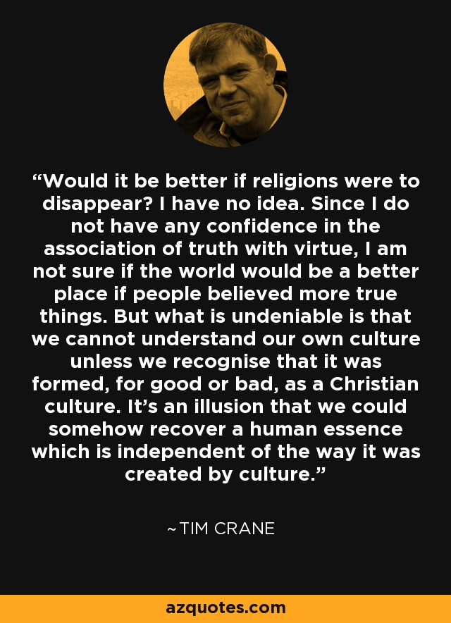 Would it be better if religions were to disappear? I have no idea. Since I do not have any confidence in the association of truth with virtue, I am not sure if the world would be a better place if people believed more true things. But what is undeniable is that we cannot understand our own culture unless we recognise that it was formed, for good or bad, as a Christian culture. It's an illusion that we could somehow recover a human essence which is independent of the way it was created by culture. - Tim Crane