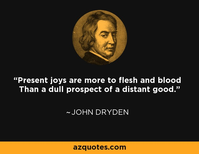 Present joys are more to flesh and blood Than a dull prospect of a distant good. - John Dryden