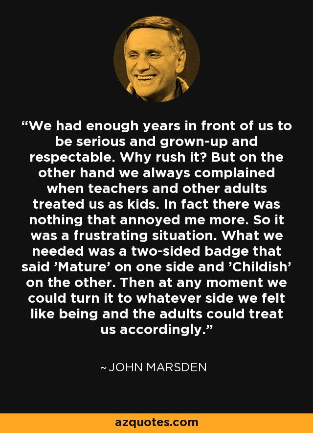 We had enough years in front of us to be serious and grown-up and respectable. Why rush it? But on the other hand we always complained when teachers and other adults treated us as kids. In fact there was nothing that annoyed me more. So it was a frustrating situation. What we needed was a two-sided badge that said 'Mature' on one side and 'Childish' on the other. Then at any moment we could turn it to whatever side we felt like being and the adults could treat us accordingly. - John Marsden