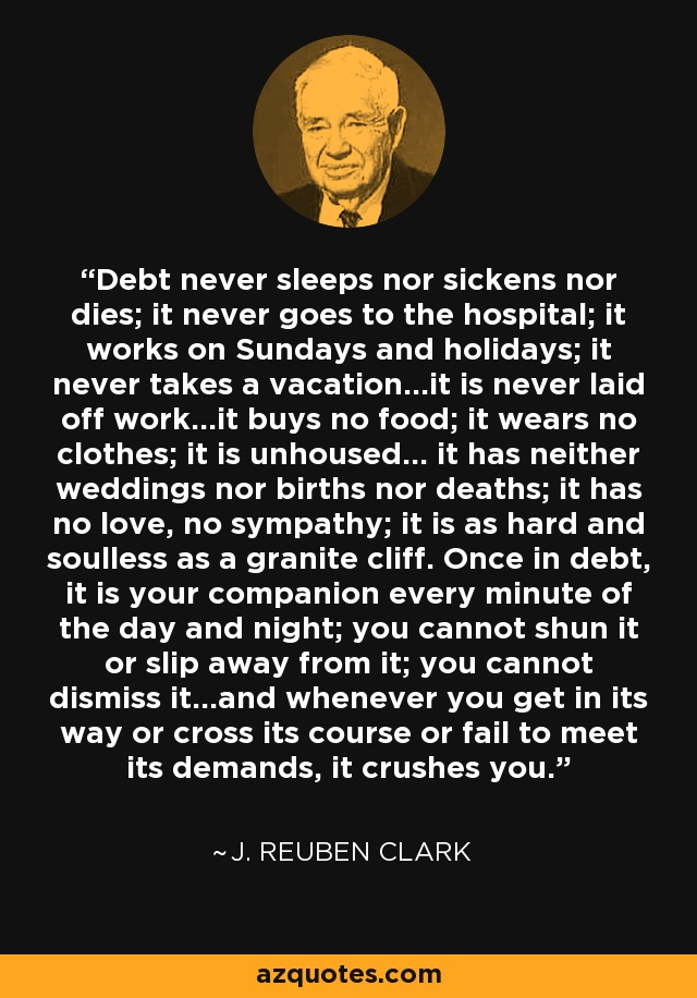 Debt never sleeps nor sickens nor dies; it never goes to the hospital; it works on Sundays and holidays; it never takes a vacation...it is never laid off work...it buys no food; it wears no clothes; it is unhoused... it has neither weddings nor births nor deaths; it has no love, no sympathy; it is as hard and soulless as a granite cliff. Once in debt, it is your companion every minute of the day and night; you cannot shun it or slip away from it; you cannot dismiss it...and whenever you get in its way or cross its course or fail to meet its demands, it crushes you. - J. Reuben Clark