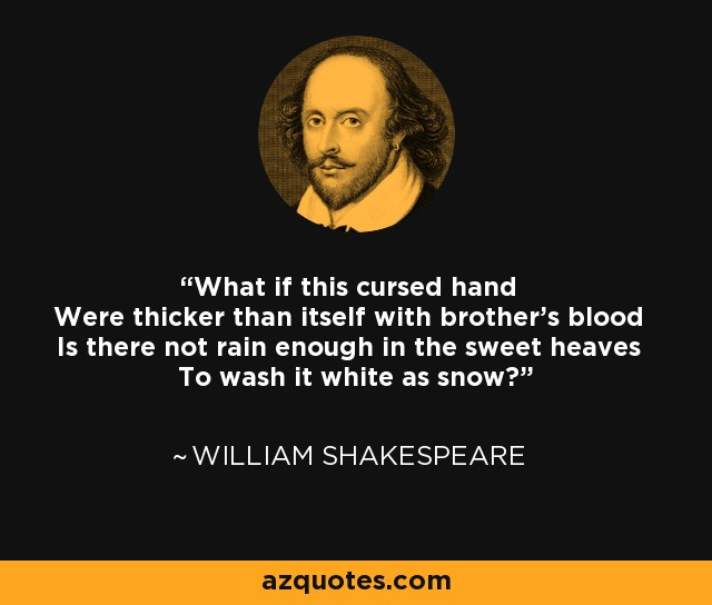 What if this cursed hand Were thicker than itself with brother's blood Is there not rain enough in the sweet heaves To wash it white as snow? - William Shakespeare