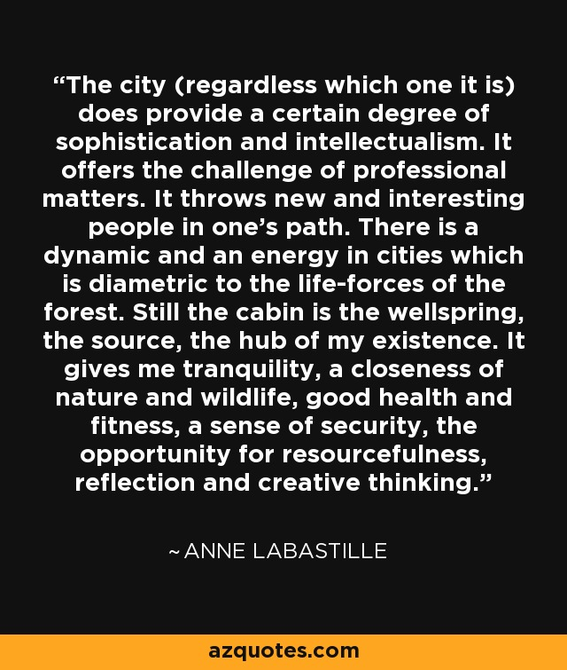 The city (regardless which one it is) does provide a certain degree of sophistication and intellectualism. It offers the challenge of professional matters. It throws new and interesting people in one's path. There is a dynamic and an energy in cities which is diametric to the life-forces of the forest. Still the cabin is the wellspring, the source, the hub of my existence. It gives me tranquility, a closeness of nature and wildlife, good health and fitness, a sense of security, the opportunity for resourcefulness, reflection and creative thinking. - Anne LaBastille