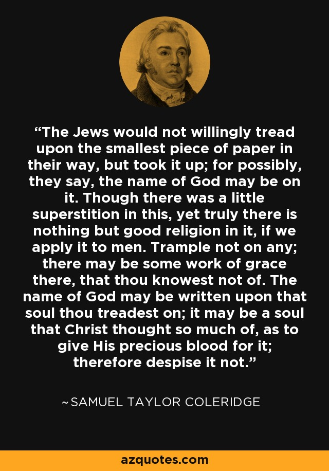 The Jews would not willingly tread upon the smallest piece of paper in their way, but took it up; for possibly, they say, the name of God may be on it. Though there was a little superstition in this, yet truly there is nothing but good religion in it, if we apply it to men. Trample not on any; there may be some work of grace there, that thou knowest not of. The name of God may be written upon that soul thou treadest on; it may be a soul that Christ thought so much of, as to give His precious blood for it; therefore despise it not. - Samuel Taylor Coleridge