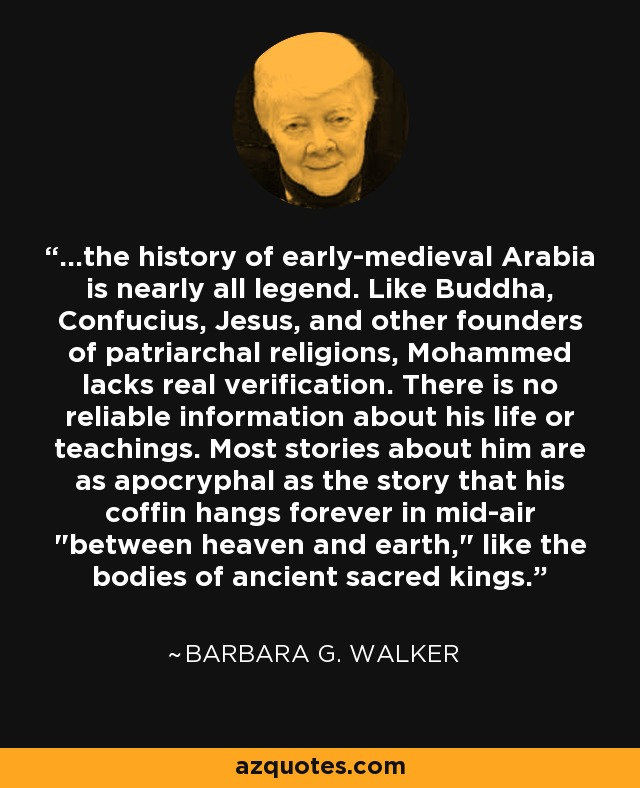 ...the history of early-medieval Arabia is nearly all legend. Like Buddha, Confucius, Jesus, and other founders of patriarchal religions, Mohammed lacks real verification. There is no reliable information about his life or teachings. Most stories about him are as apocryphal as the story that his coffin hangs forever in mid-air