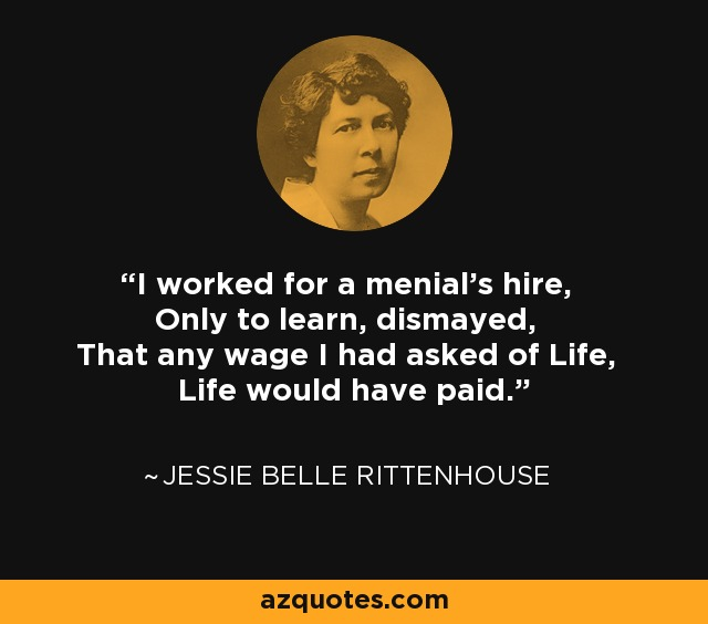 I worked for a menial's hire, Only to learn, dismayed, That any wage I had asked of Life, Life would have paid. - Jessie Belle Rittenhouse