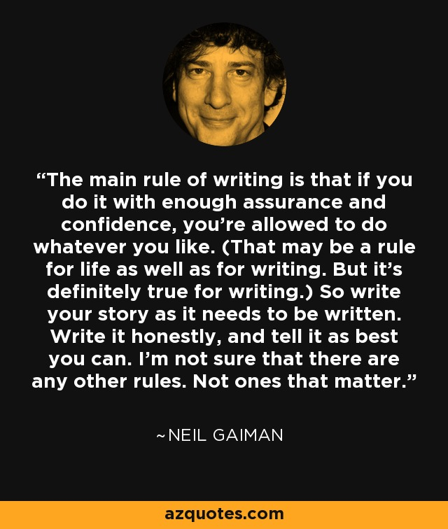 The main rule of writing is that if you do it with enough assurance and confidence, you're allowed to do whatever you like. (That may be a rule for life as well as for writing. But it's definitely true for writing.) So write your story as it needs to be written. Write it honestly, and tell it as best you can. I'm not sure that there are any other rules. Not ones that matter. - Neil Gaiman